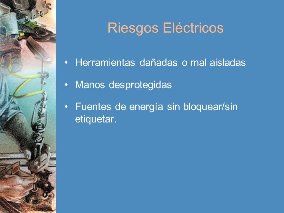 Riesgos Eléctricos Herramientas dañadas o mal aisladas Manos desprotegidas Fuentes de energía sin bloquear/sin etiquetar.