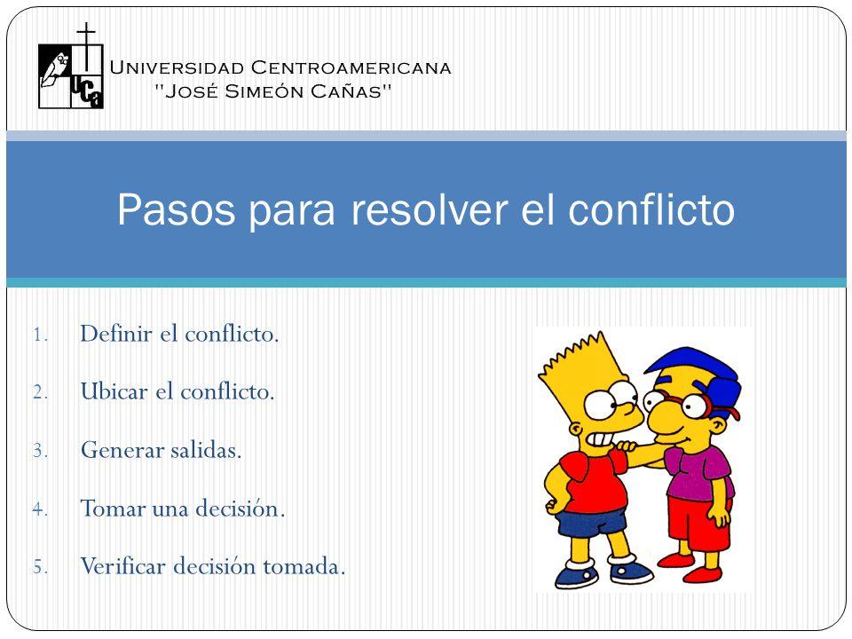 Pasos para resolver el conflicto 1. Definir el conflicto. 2. Ubicar el conflicto. 3. Generar salidas. 4. Tomar una decisión. 5. Verificar decisión tom