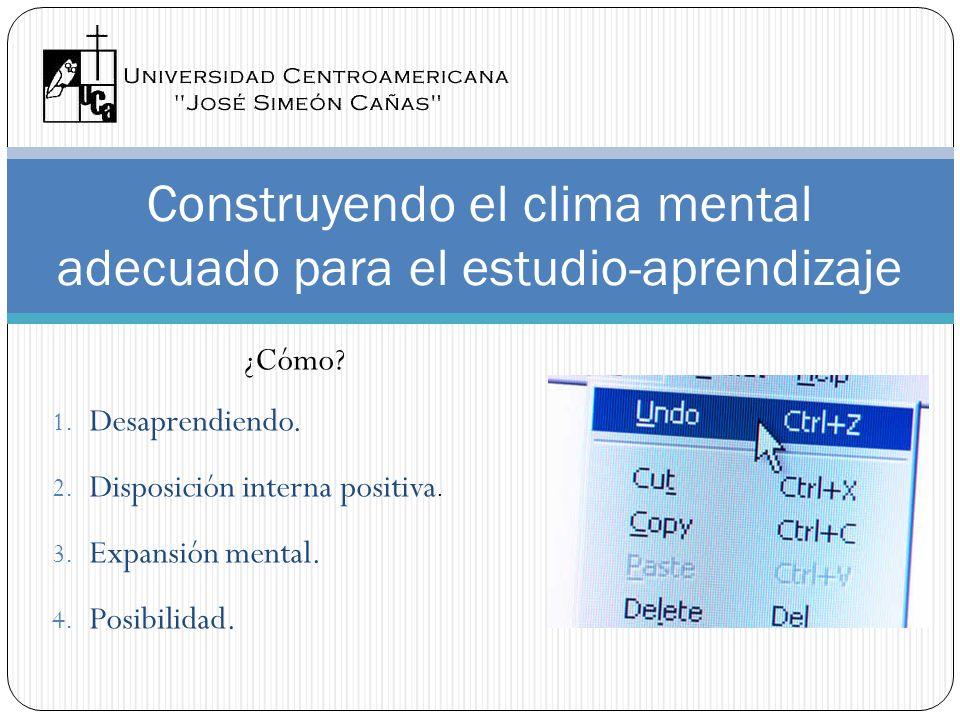 ¿Cómo? 1. Desaprendiendo. 2. Disposición interna positiva. 3. Expansión mental. 4. Posibilidad. Construyendo el clima mental adecuado para el estudio-