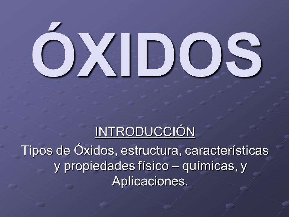 ÓXIDOS INTRODUCCIÓN Tipos de Óxidos, estructura, características y propiedades físico – químicas, y Aplicaciones.