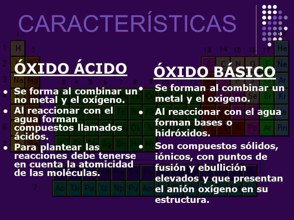 CARACTERÍSTICAS ÓXIDO ÁCIDO Se forma al combinar un no metal y el oxígeno. Al reaccionar con el agua forman compuestos llamados ácidos. Para plantear