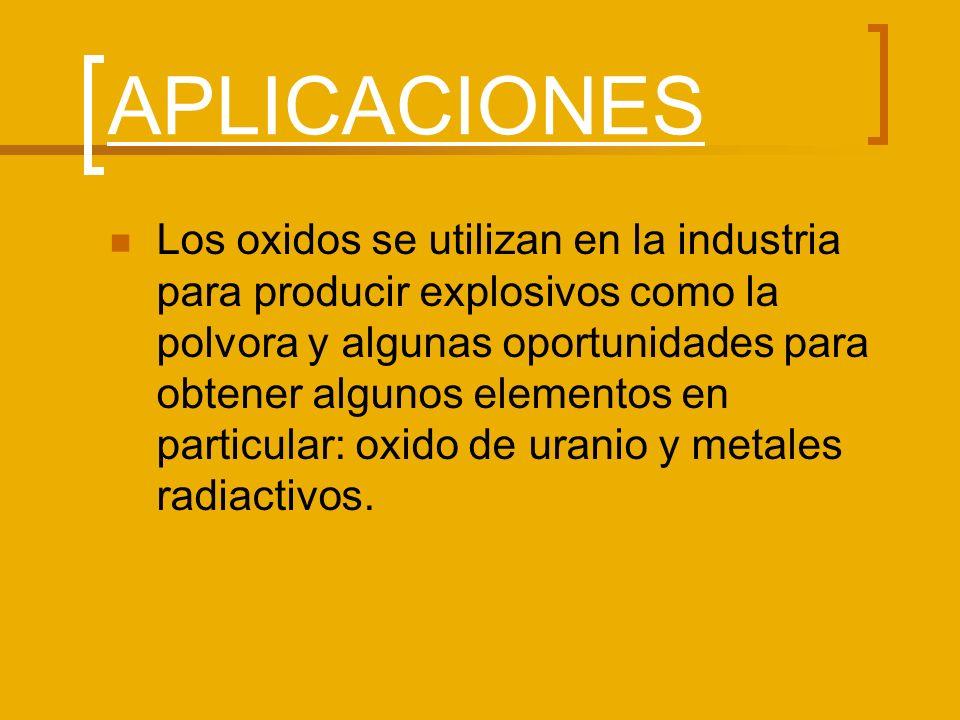 APLICACIONES Los oxidos se utilizan en la industria para producir explosivos como la polvora y algunas oportunidades para obtener algunos elementos en