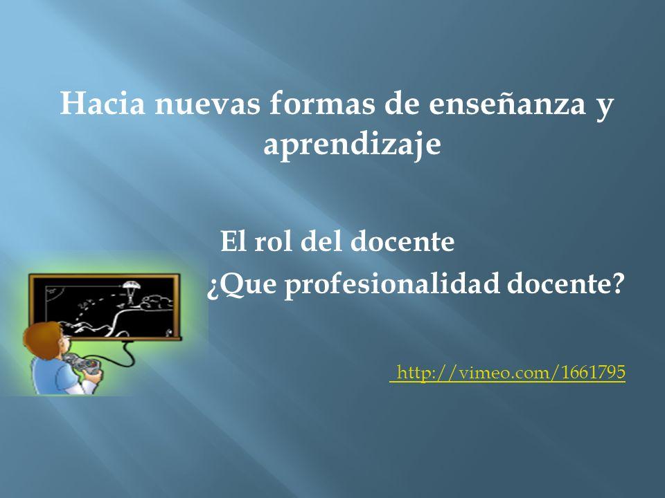 Hacia nuevas formas de enseñanza y aprendizaje El rol del docente ¿Que profesionalidad docente? http://vimeo.com/1661795