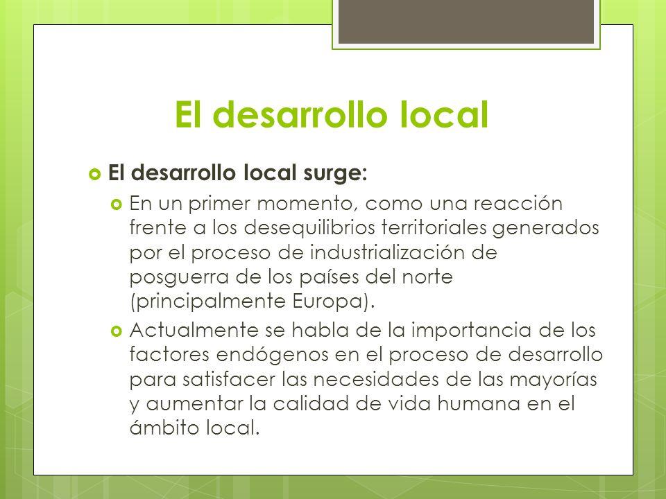 El desarrollo local El desarrollo local surge: En un primer momento, como una reacción frente a los desequilibrios territoriales generados por el proc