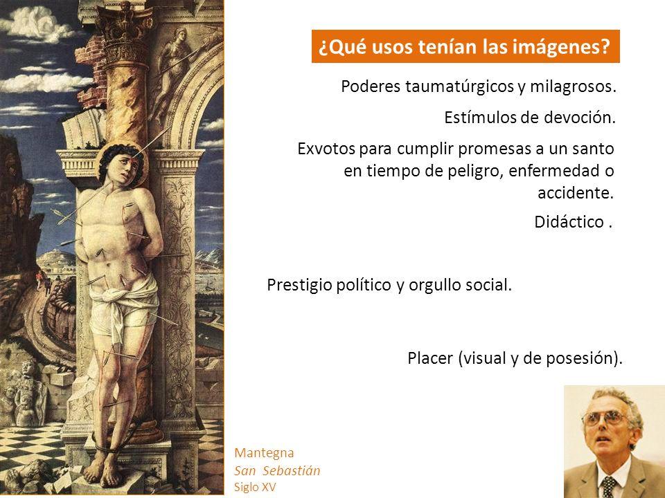 Mantegna San Sebastián Siglo XV ¿Qué usos tenían las imágenes? Poderes taumatúrgicos y milagrosos. Estímulos de devoción. Exvotos para cumplir promesa