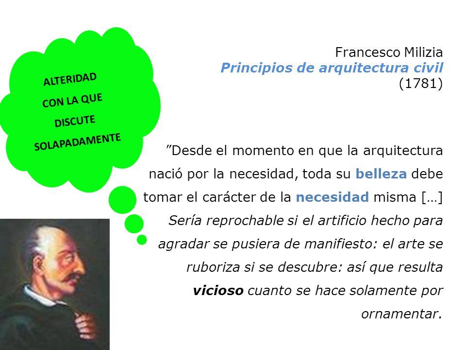 Francesco Milizia Principios de arquitectura civil (1781) Desde el momento en que la arquitectura nació por la necesidad, toda su belleza debe tomar e
