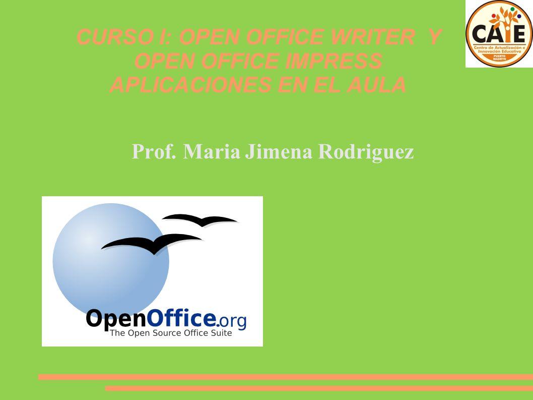 CURSO I: OPEN OFFICE WRITER Y OPEN OFFICE IMPRESS APLICACIONES EN EL AULA Prof. Maria Jimena Rodriguez