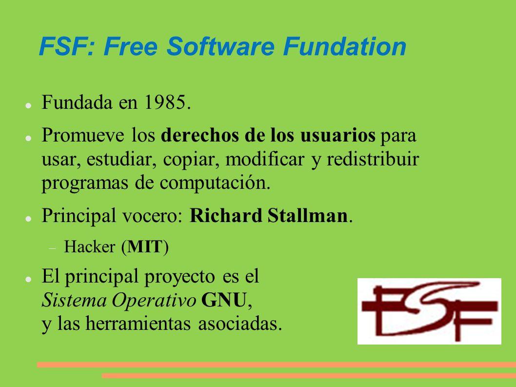 FSF: Free Software Fundation Fundada en 1985. Promueve los derechos de los usuarios para usar, estudiar, copiar, modificar y redistribuir programas de