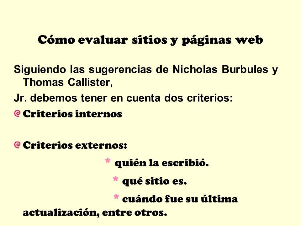 Cómo evaluar sitios y páginas web Siguiendo las sugerencias de Nicholas Burbules y Thomas Callister, Jr. debemos tener en cuenta dos criterios: Criter