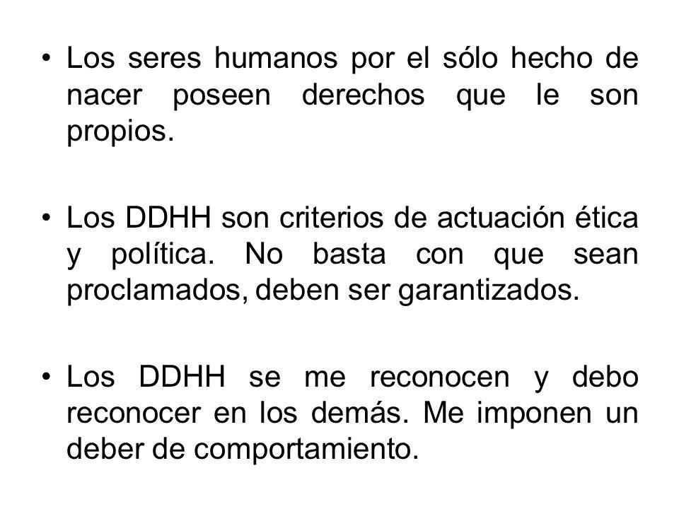 Los seres humanos por el sólo hecho de nacer poseen derechos que le son propios. Los DDHH son criterios de actuación ética y política. No basta con qu