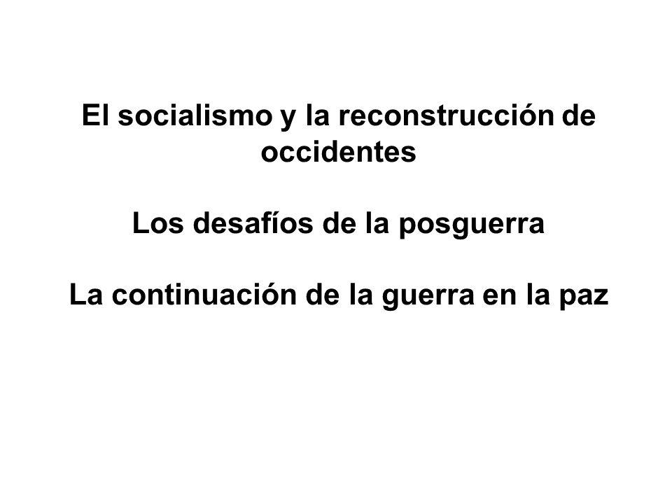 El socialismo y la reconstrucción de occidentes Los desafíos de la posguerra La continuación de la guerra en la paz
