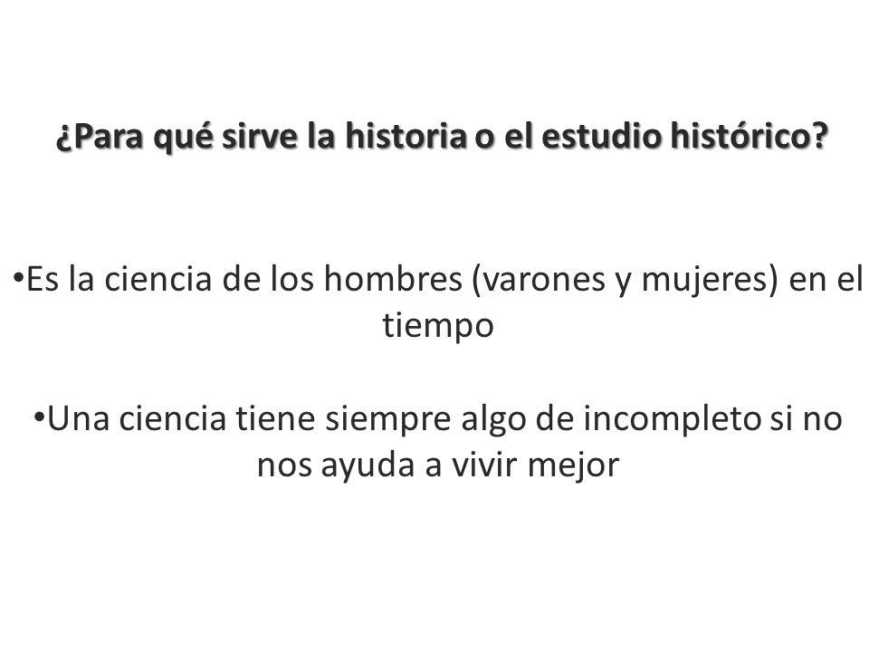 ¿Para qué sirve la historia o el estudio histórico? Es la ciencia de los hombres (varones y mujeres) en el tiempo Una ciencia tiene siempre algo de in