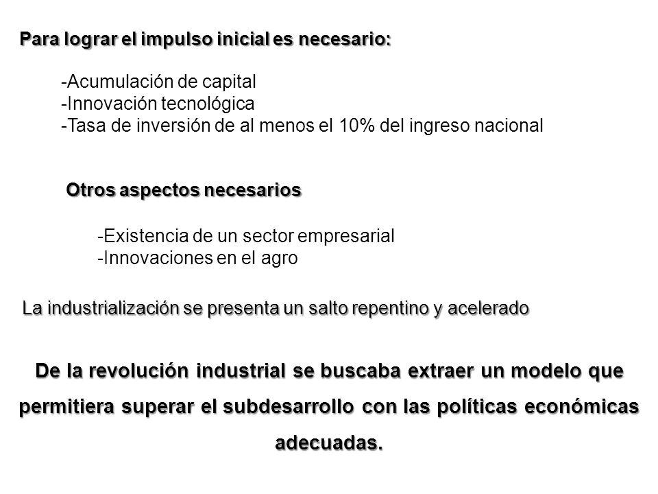 Para lograr el impulso inicial es necesario: -Acumulación de capital -Innovación tecnológica -Tasa de inversión de al menos el 10% del ingreso naciona