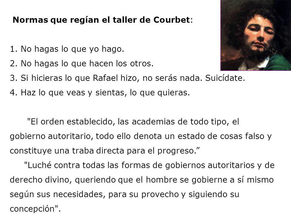Normas que regían el taller de Courbet: 1. No hagas lo que yo hago. 2. No hagas lo que hacen los otros. 3. Si hicieras lo que Rafael hizo, no serás na