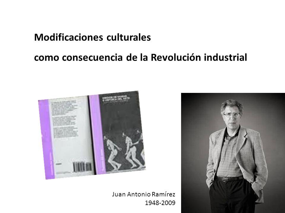 Modificaciones culturales como consecuencia de la Revolución industrial Juan Antonio Ramírez 1948-2009