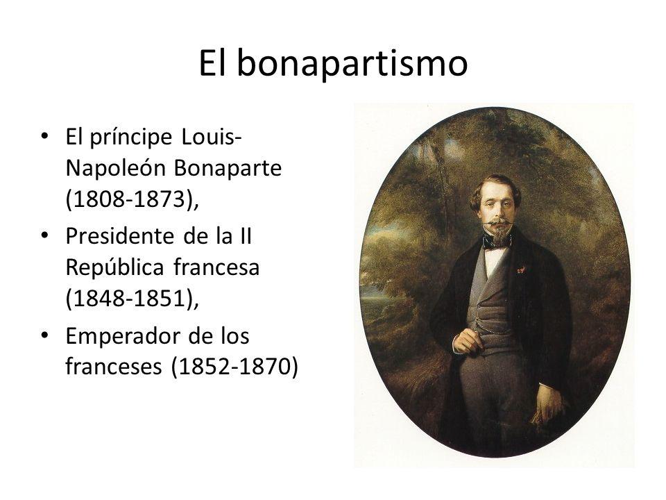 El bonapartismo El príncipe Louis- Napoleón Bonaparte (1808-1873), Presidente de la II República francesa (1848-1851), Emperador de los franceses (185