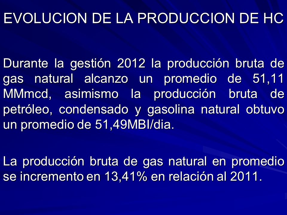 Durante la gestión 2012 la producción bruta de gas natural alcanzo un promedio de 51,11 MMmcd, asimismo la producción bruta de petróleo, condensado y