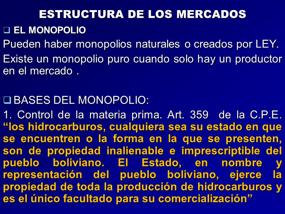 ESTRUCTURA DE LOS MERCADOS EL MONOPOLIO EL MONOPOLIO Pueden haber monopolios naturales o creados por LEY. Existe un monopolio puro cuando solo hay un