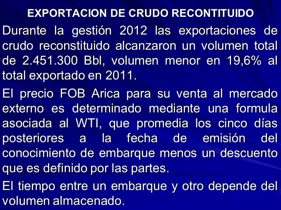 Durante la gestión 2012 las exportaciones de crudo reconstituido alcanzaron un volumen total de 2.451.300 Bbl, volumen menor en 19,6% al total exporta