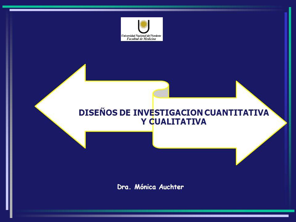 DISEÑOS DE INVESTIGACION CUANTITATIVA Y CUALITATIVA Dra. Mónica Auchter