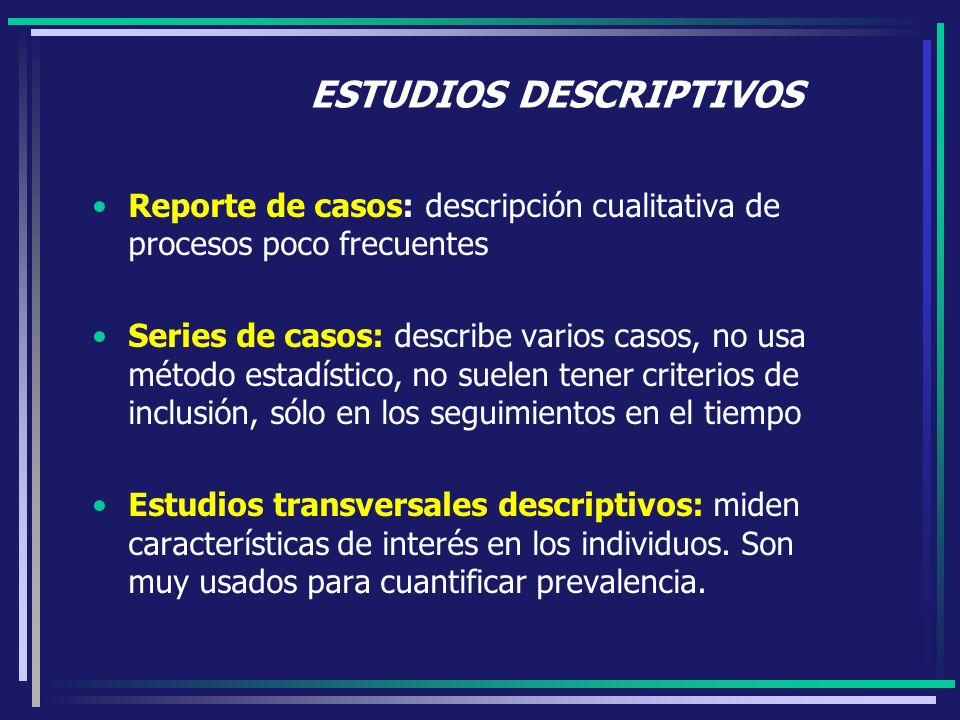 ESTUDIOS DESCRIPTIVOS Reporte de casos: descripción cualitativa de procesos poco frecuentes Series de casos: describe varios casos, no usa método esta