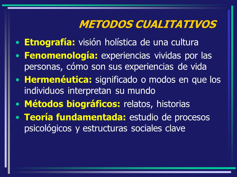 METODOS CUALITATIVOS Etnografía: visión holística de una cultura Fenomenología: experiencias vividas por las personas, cómo son sus experiencias de vi
