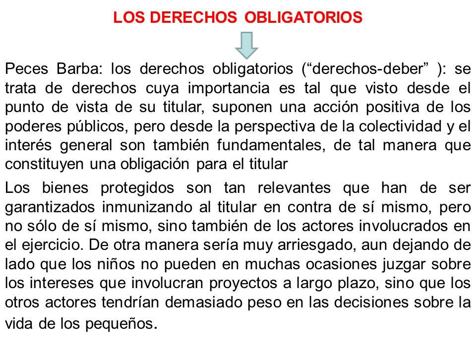 LOS DERECHOS OBLIGATORIOS Peces Barba: los derechos obligatorios (derechos-deber ): se trata de derechos cuya importancia es tal que visto desde el pu