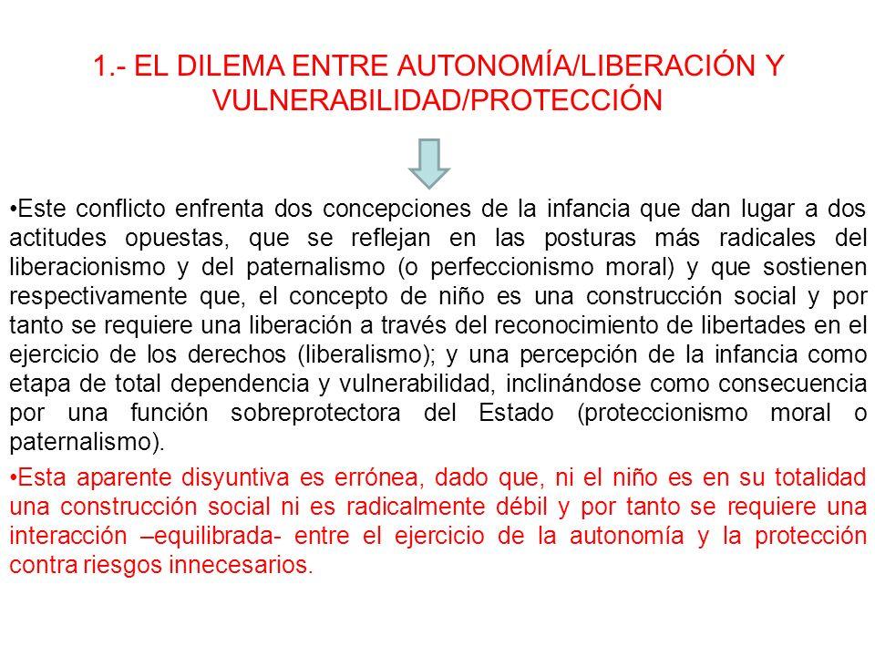 1.- EL DILEMA ENTRE AUTONOMÍA/LIBERACIÓN Y VULNERABILIDAD/PROTECCIÓN Este conflicto enfrenta dos concepciones de la infancia que dan lugar a dos actit