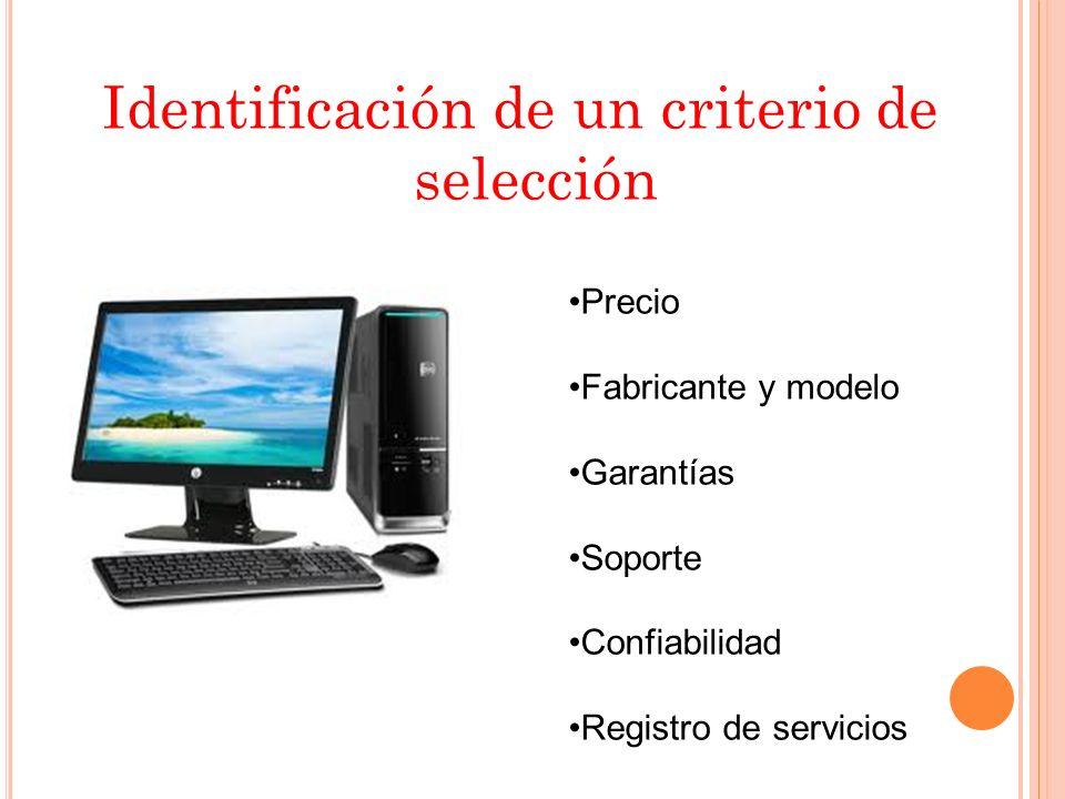 Identificación de un criterio de selección Precio Fabricante y modelo Garantías Soporte Confiabilidad Registro de servicios