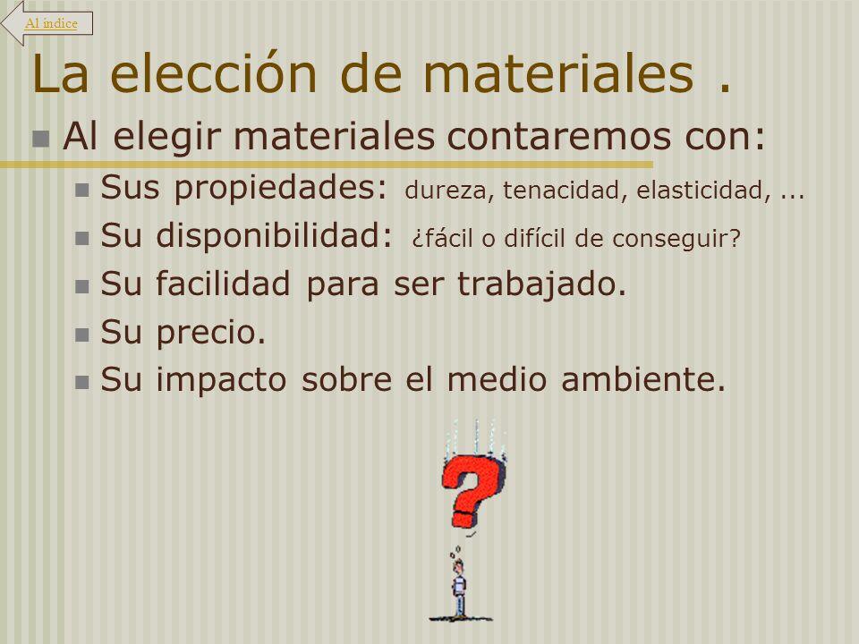La elección de materiales. Al elegir materiales contaremos con: Sus propiedades: dureza, tenacidad, elasticidad,... Su disponibilidad: ¿fácil o difíci