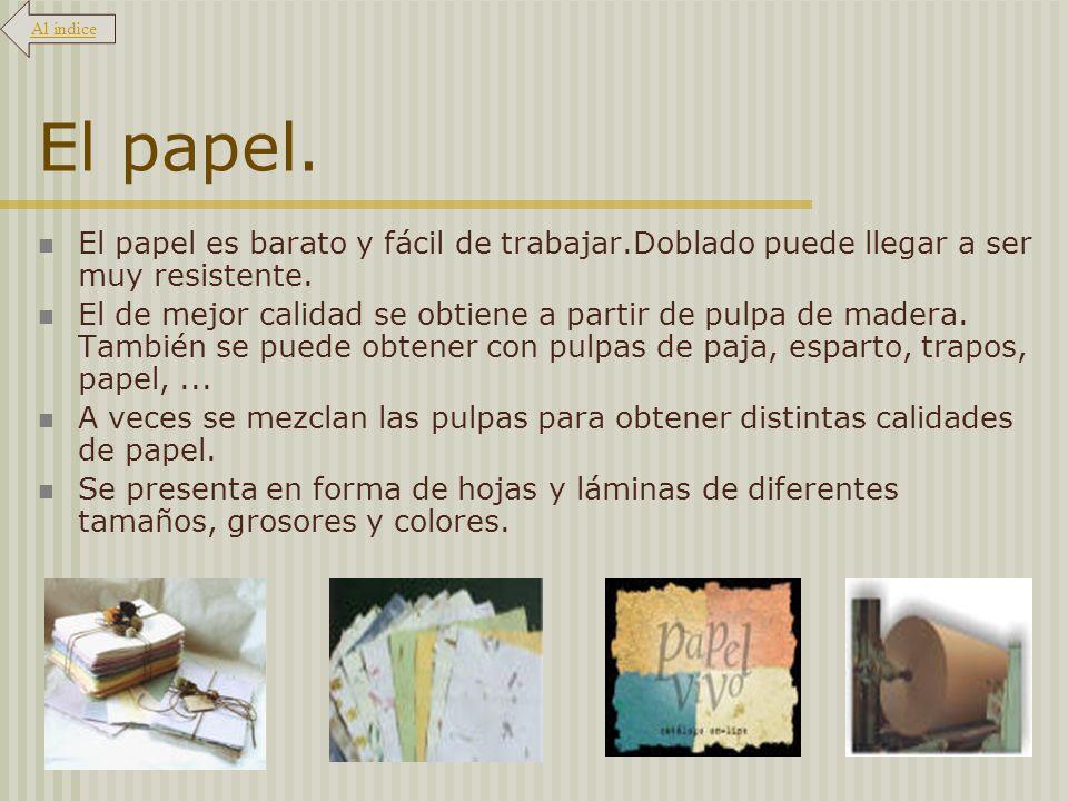 El papel. El papel es barato y fácil de trabajar.Doblado puede llegar a ser muy resistente. El de mejor calidad se obtiene a partir de pulpa de madera