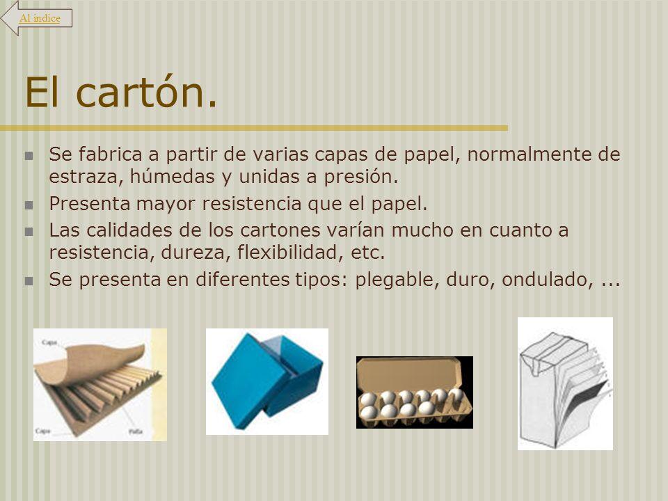 El cartón. Se fabrica a partir de varias capas de papel, normalmente de estraza, húmedas y unidas a presión. Presenta mayor resistencia que el papel.