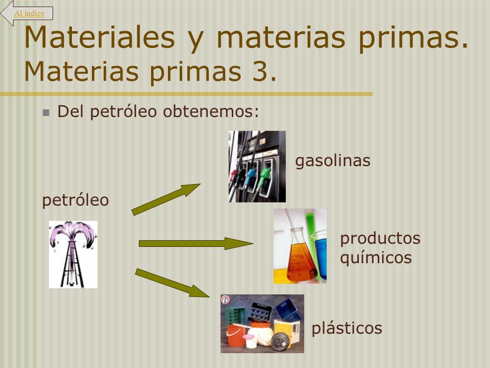 Materiales y materias primas. Materias primas 3. Del petróleo obtenemos: gasolinas productos químicos plásticos petróleo Al índice