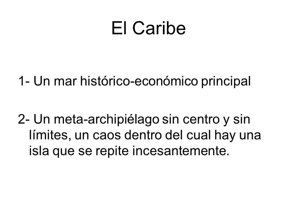 El Caribe 1- Un mar histórico-económico principal 2- Un meta-archipiélago sin centro y sin límites, un caos dentro del cual hay una isla que se repite