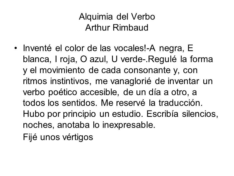 Alquimia del Verbo Arthur Rimbaud Inventé el color de las vocales!-A negra, E blanca, I roja, O azul, U verde-.Regulé la forma y el movimiento de cada