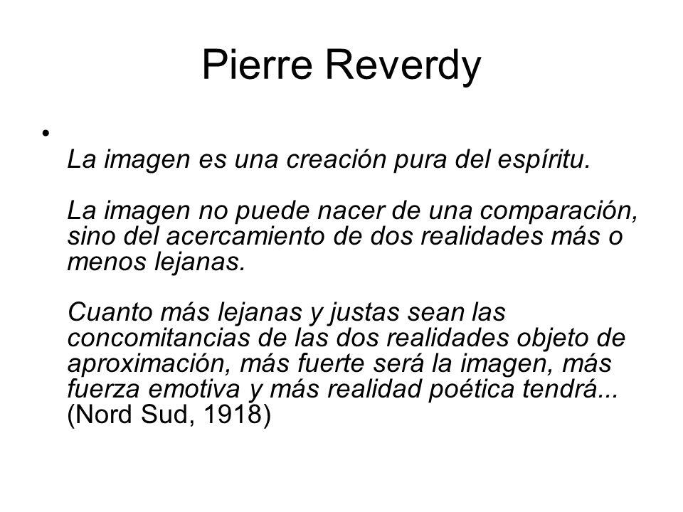 Pierre Reverdy La imagen es una creación pura del espíritu. La imagen no puede nacer de una comparación, sino del acercamiento de dos realidades más o