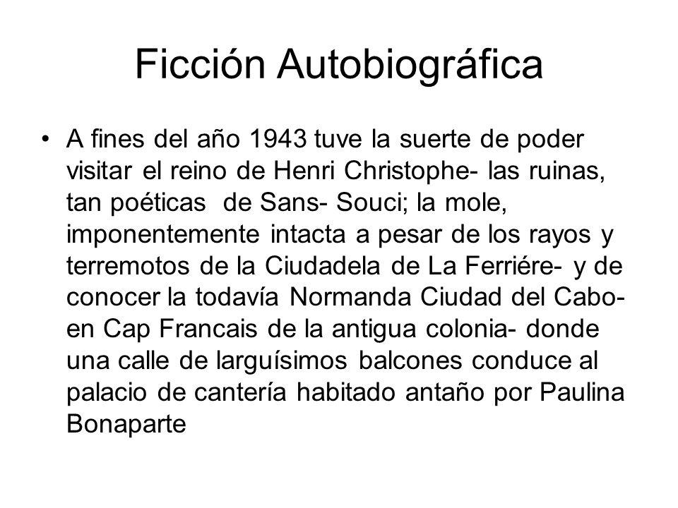 Ficción Autobiográfica A fines del año 1943 tuve la suerte de poder visitar el reino de Henri Christophe- las ruinas, tan poéticas de Sans- Souci; la