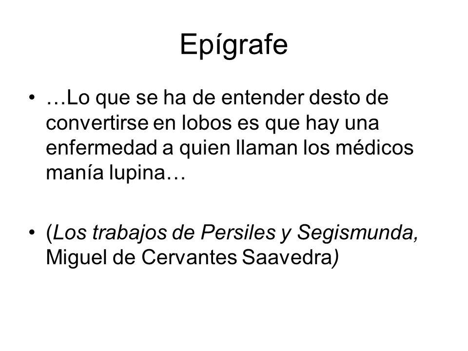 Epígrafe …Lo que se ha de entender desto de convertirse en lobos es que hay una enfermedad a quien llaman los médicos manía lupina… (Los trabajos de P