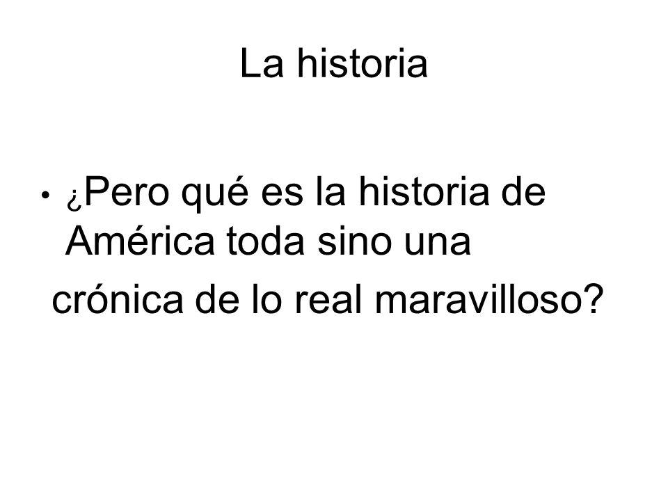 La historia ¿ Pero qué es la historia de América toda sino una crónica de lo real maravilloso?