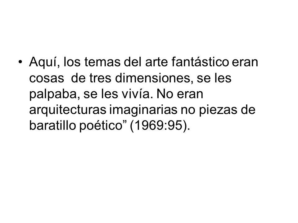 Aquí, los temas del arte fantástico eran cosas de tres dimensiones, se les palpaba, se les vivía. No eran arquitecturas imaginarias no piezas de barat