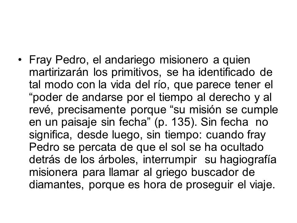 Fray Pedro, el andariego misionero a quien martirizarán los primitivos, se ha identificado de tal modo con la vida del río, que parece tener el poder