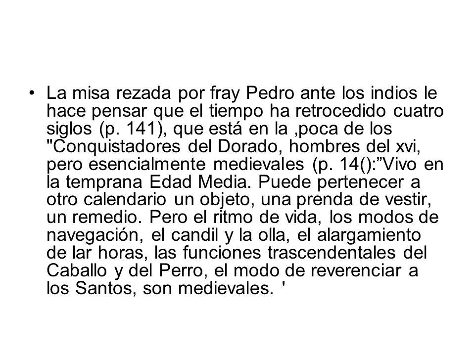 La misa rezada por fray Pedro ante los indios le hace pensar que el tiempo ha retrocedido cuatro siglos (p. 141), que está en la poca de los