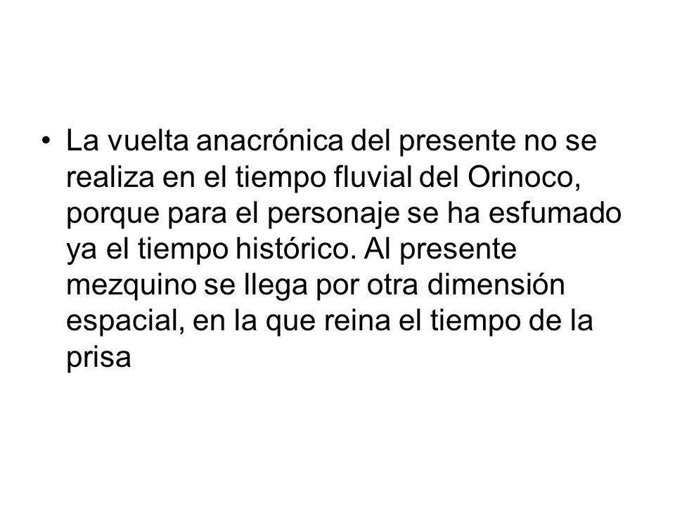 La vuelta anacrónica del presente no se realiza en el tiempo fluvial del Orinoco, porque para el personaje se ha esfumado ya el tiempo histórico. Al p
