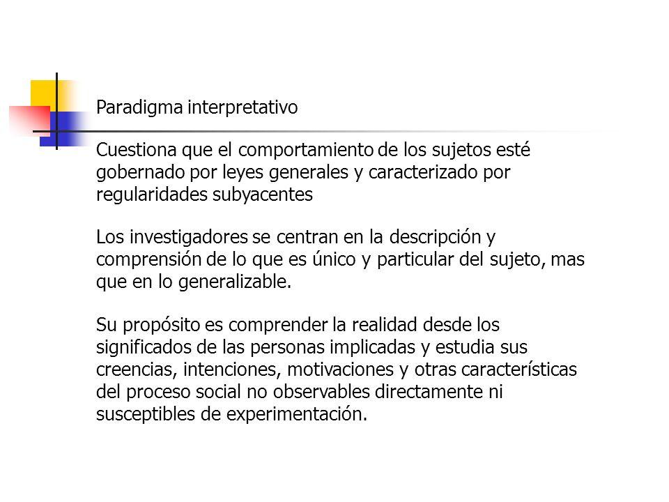 Paradigma interpretativo Cuestiona que el comportamiento de los sujetos esté gobernado por leyes generales y caracterizado por regularidades subyacentes Los investigadores se centran en la descripción y comprensión de lo que es único y particular del sujeto, mas que en lo generalizable.