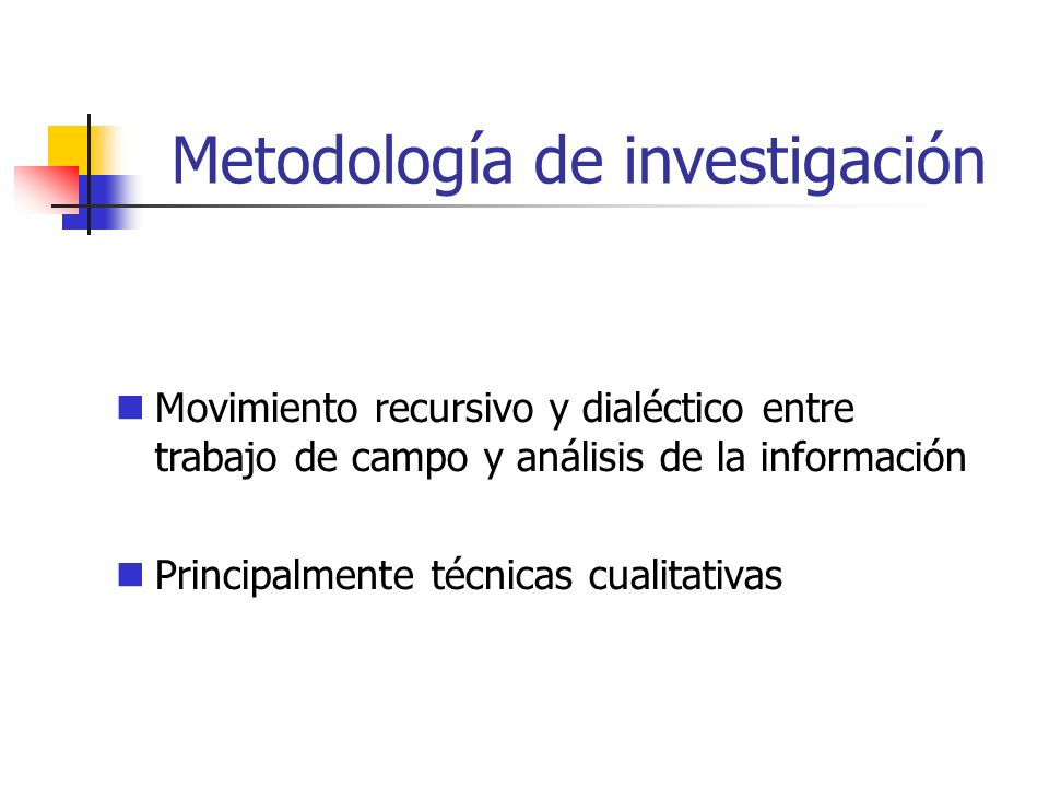Metodología de investigación Movimiento recursivo y dialéctico entre trabajo de campo y análisis de la información Principalmente técnicas cualitativas