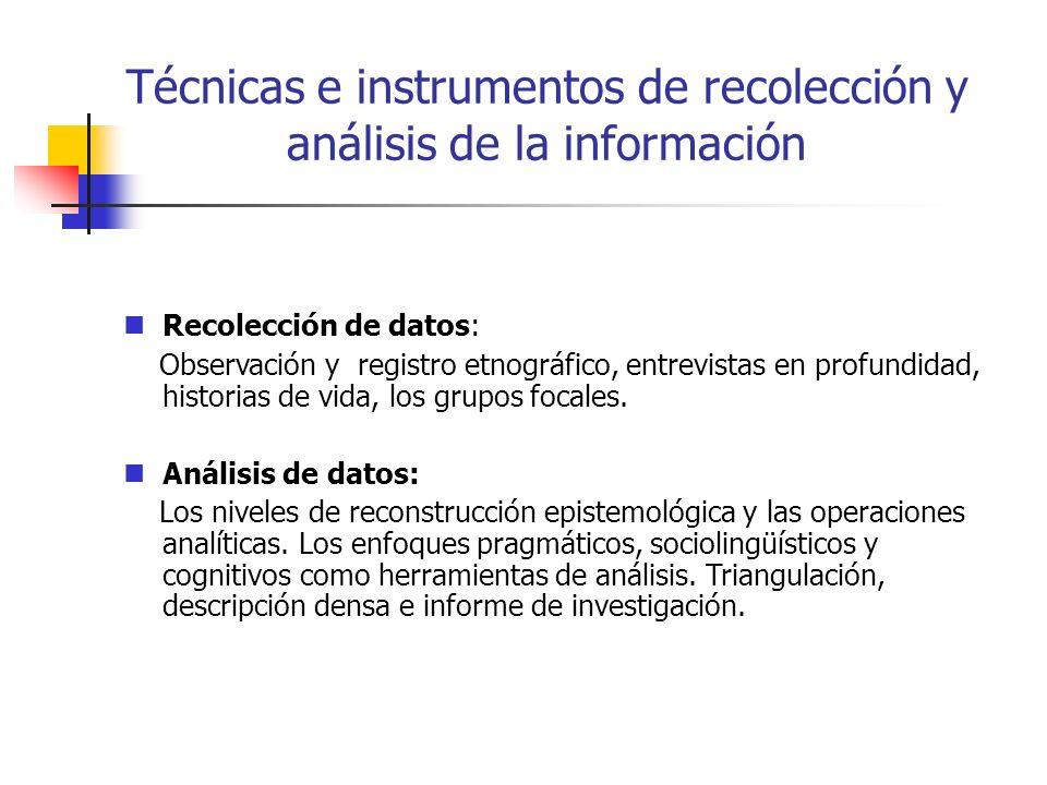 Técnicas e instrumentos de recolección y análisis de la información Recolección de datos: Observación y registro etnográfico, entrevistas en profundidad, historias de vida, los grupos focales.