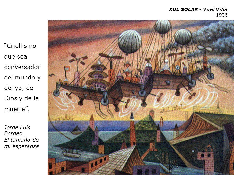 XUL SOLAR - Vuel Villa 1936 Criollismo que sea conversador del mundo y del yo, de Dios y de la muerte. Jorge Luis Borges El tamaño de mi esperanza