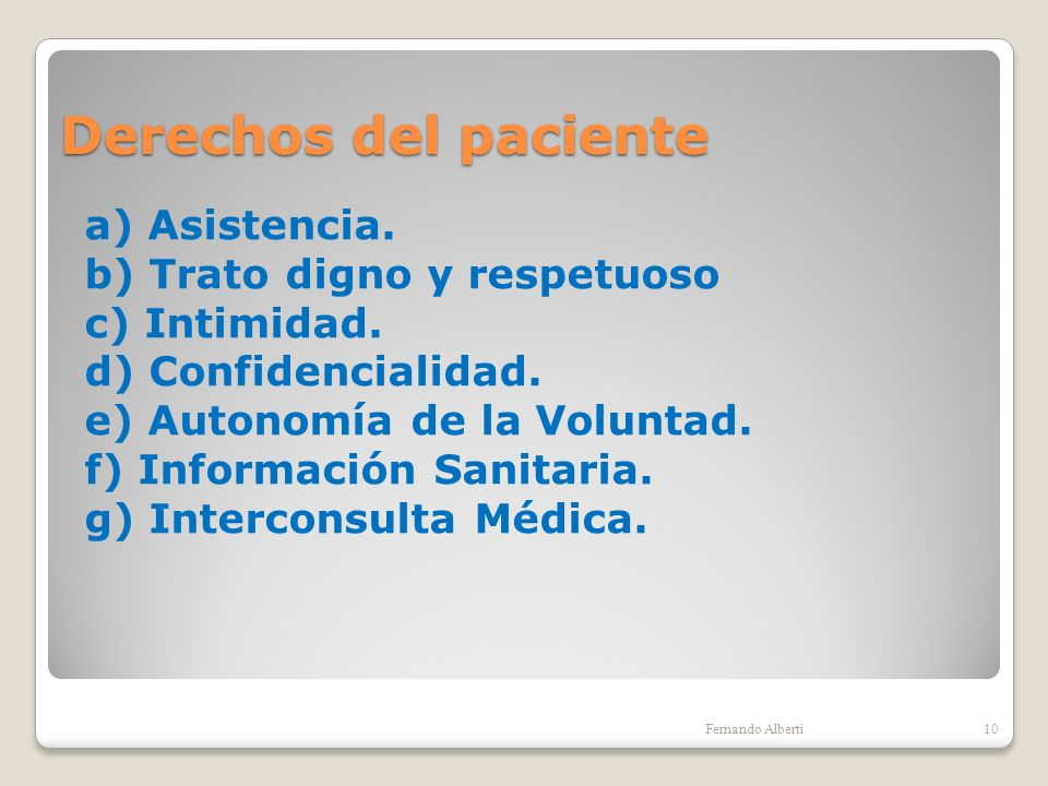 Derechos del paciente a) Asistencia. b) Trato digno y respetuoso c) Intimidad. d) Confidencialidad. e) Autonomía de la Voluntad. f) Información Sanita