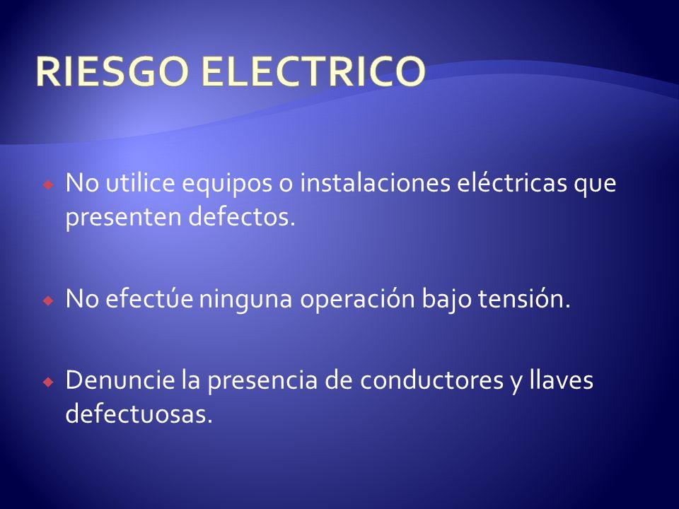 No utilice equipos o instalaciones eléctricas que presenten defectos. No efectúe ninguna operación bajo tensión. Denuncie la presencia de conductores