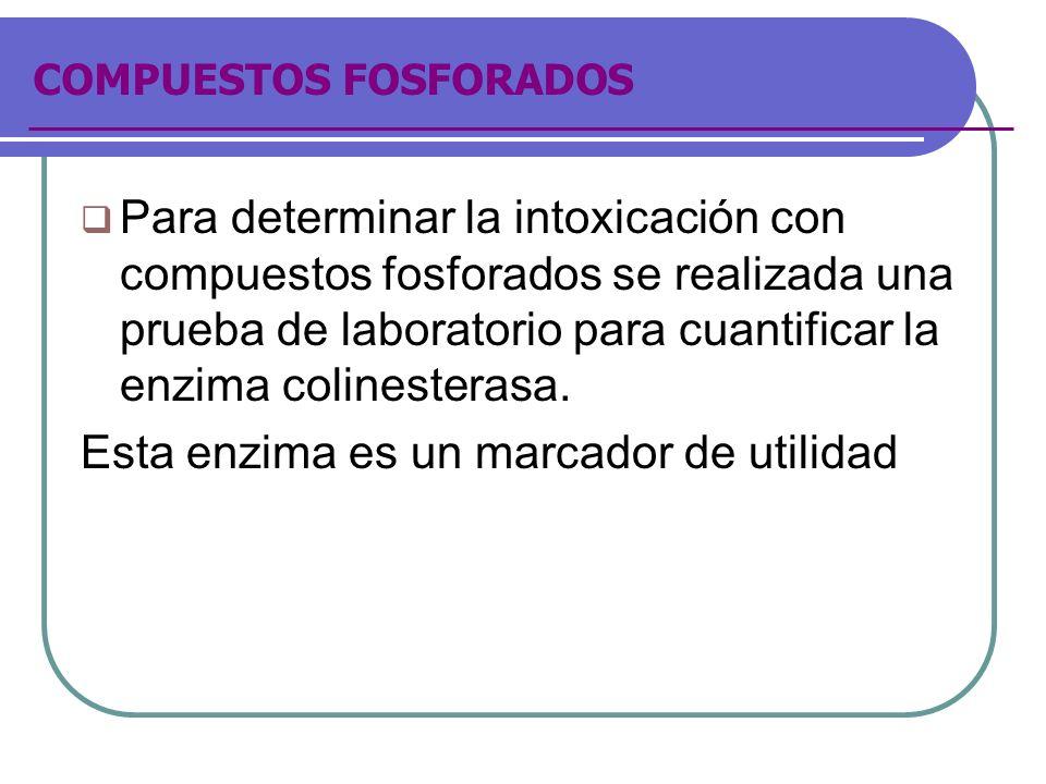 COMPUESTOS FOSFORADOS Para determinar la intoxicación con compuestos fosforados se realizada una prueba de laboratorio para cuantificar la enzima coli
